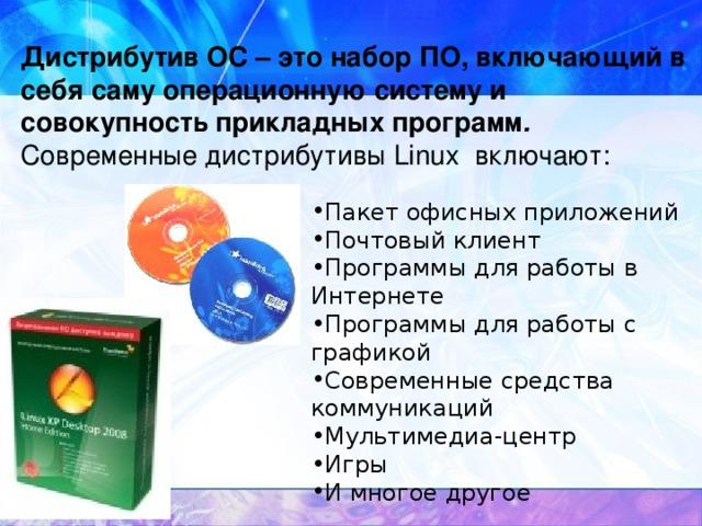Дистрибутив ОС – это набор ПО, включающий в себя саму операционную систему и совокупность прикладных программ .   Современные дистрибутивы Linux включают: