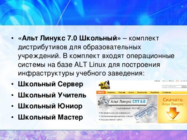«Альт Линукс 7.0 Школьный» – комплект дистрибутивов для образовательных учреждений. В комплект входят операционные системы на базе ALT Linux для построения инфраструктуры учебного заведения: Школьный Сервер Школьный Учитель Школьный Юниор Школьный Мастер