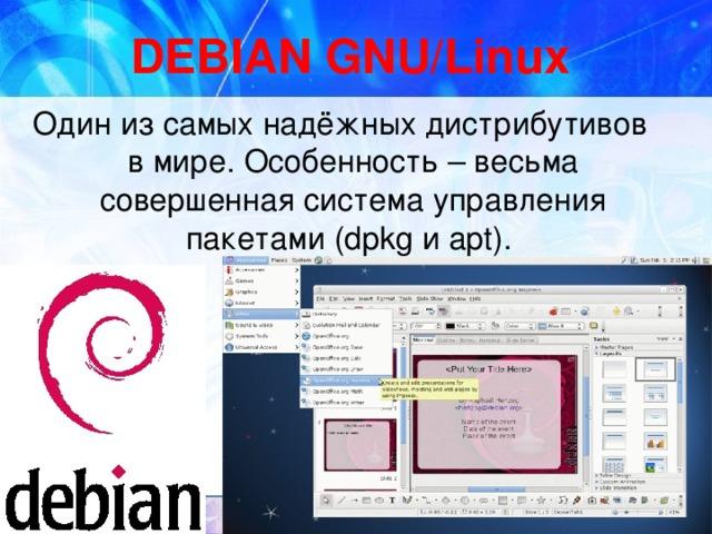 DEBIAN GNU/Linux Один из самых надёжных дистрибутивов в мире. Особенность – весьма совершенная система управления пакетами (dpkg и apt).