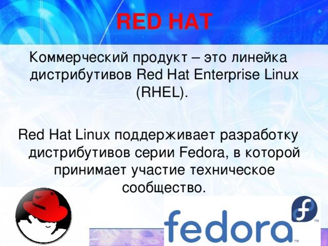 RED HAT Коммерческий продукт – это линейка дистрибутивов Red Hat Enterprise Linux (RHEL). Red Hat Linux поддерживает разработку дистрибутивов серии Fedora, в которой принимает участие техническое сообщество.