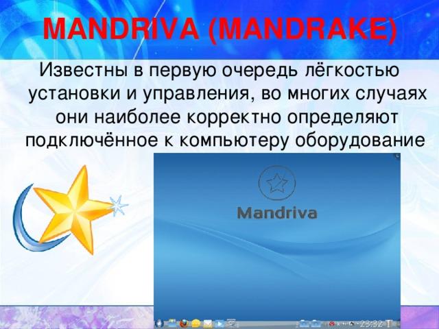MANDRIVA (MANDRAKE) Известны в первую очередь лёгкостью установки и управления, во многих случаях они наиболее корректно определяют подключённое к компьютеру оборудование
