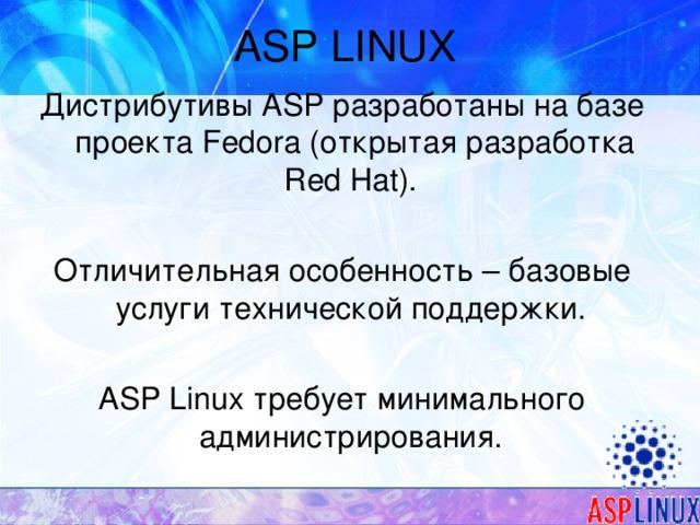 ASP LINUX Дистрибутивы ASP разработаны на базе проекта Fedora (открытая разработка Red Hat). Отличительная особенность – базовые услуги технической поддержки. ASP Linux требует минимального администрирования.