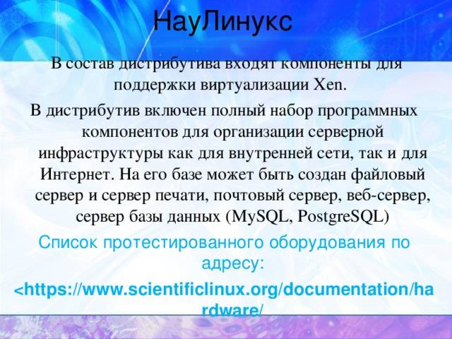 НауЛинукс  В состав дистрибутива входят компоненты для поддержки виртуализации Xen. В дистрибутив включен полный набор программных компонентов для организации серверной инфраструктуры как для внутренней сети, так и для Интернет. На его базе может быть создан файловый сервер и сервер печати, почтовый сервер, веб-сервер, сервер базы данных (MySQL, PostgreSQL) Список протестированного оборудования по адресу: