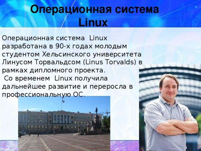 Операционная система  Linux Операционная система Linux разработана в 90-х годах молодым студентом Хельсинского университета Линусом Торвальдсом (Linus Torvalds) в рамках дипломного проекта.  Со временем Linux получила дальнейшее развитие и переросла в профессиональную ОС.