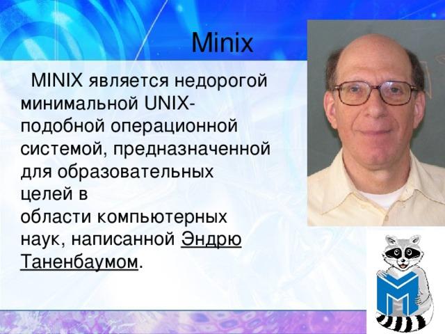 Minix  MINIXявляется недорогой минимальнойUNIX - подобнойоперационной системой, предназначенной для образовательных целей в областикомпьютерных наук, написанной Эндрю Таненбаумом .