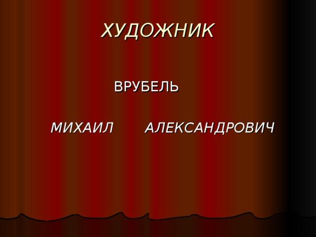ХУДОЖНИК     ВРУБЕЛЬ   МИХАИЛ   АЛЕКСАНДРОВИЧ