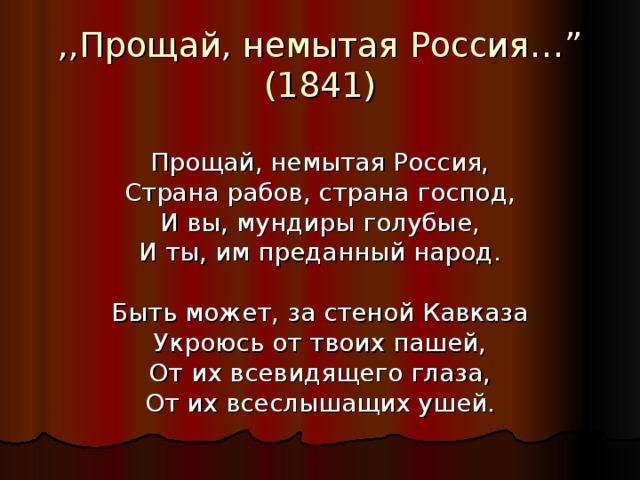 """,,Прощай, немытая Россия… """"  (1841) Прощай, немытая Россия, Страна рабов, страна господ, И вы, мундиры голубые, И ты, им преданный народ. Быть может, за стеной Кавказа Укроюсь от твоих пашей, От их всевидящего глаза, От их всеслышащих ушей."""