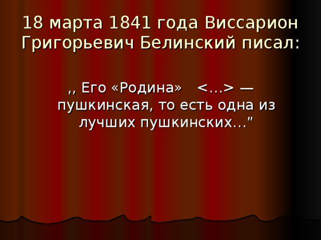 """18 марта 1841 года  Виссарион Григорьевич Белинский писал : ,, E го «Родина»  — пушкинская, то есть одна из лучших пушкинских… """""""