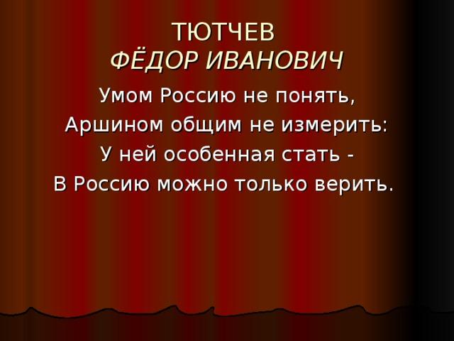 ТЮТЧЕВ  ФЁДОР ИВАНОВИЧ Умом Россию не понять, Аршином общим не измерить: У ней особенная стать - В Россию можно только верить.