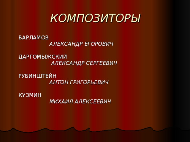 КОМПОЗИТОРЫ  ВАРЛАМОВ    АЛЕКСАНДР ЕГОРОВИЧ  ДАРГОМЫЖСКИЙ     АЛЕКСАНДР СЕРГЕЕВИЧ   РУБИНШТЕЙН    АНТОН ГРИГОРЬЕВИЧ   КУЗМИН    МИХАИЛ АЛЕКСЕЕВИЧ