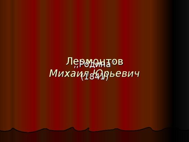 """Лермонтов  Михаил Юрьевич   ,,Родина """" (1841)"""