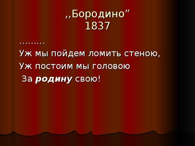 """,,Бородино """"  1837  ………  Уж мы пойдем ломить стеною,  Уж постоим мы головою   За родину свою!"""