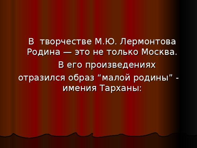 """В творчестве М.Ю. Лермонтова Родина — это не только Москва.   В его произведениях отразился образ """"малой родины"""" - имения Тарханы :"""