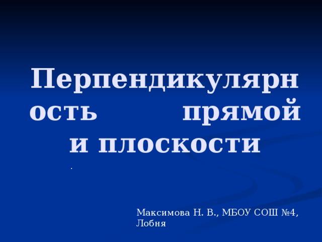 Перпендикулярность прямой и плоскости  . Максимова Н. В., МБОУ СОШ №4, Лобня