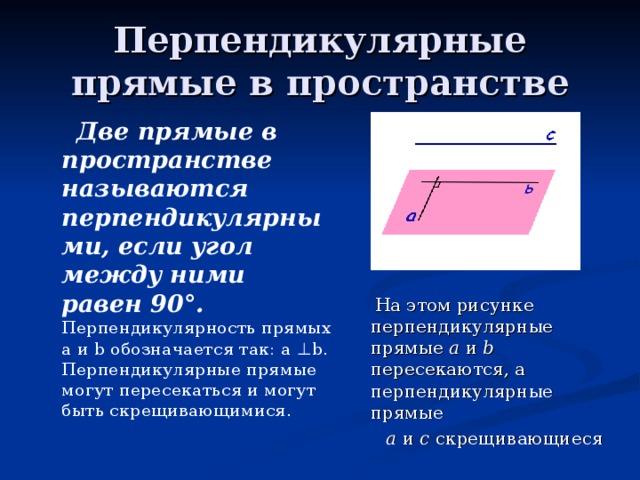Перпендикулярные прямые в пространстве  Две прямые в пространстве называются перпендикулярными, если угол между ними равен 90°.  Перпендикулярность прямых а и b обозначается так: а ⊥ b. Перпендикулярные прямые могут пересекаться и могут быть скрещивающимися.  На этом рисунке перпендикулярные прямые а и b пересекаются, а перпендикулярные прямые  а и с скрещивающиеся