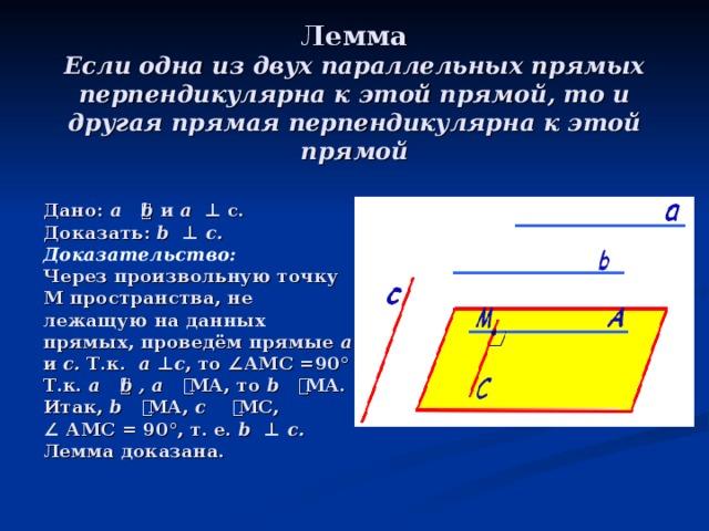 Лемма  Если одна из двух параллельных прямых перпендикулярна к этой прямой, то и другая прямая перпендикулярна к этой прямой  Дано: а ⃦ b и а  ⊥ с.  Доказать: b  ⊥  c. Доказательство:  Через произвольную точку М пространства, не лежащую на данных прямых, проведём прямые а и с. Т.к. а ⊥ с , то ∠ АМС =90°  Т.к. а ⃦ b , а ⃦ МА, то b ⃦ МА.  Итак, b ⃦ МА, с ⃦ МС, ∠  АМС = 90°, т. е. b  ⊥  c.  Лемма доказана.