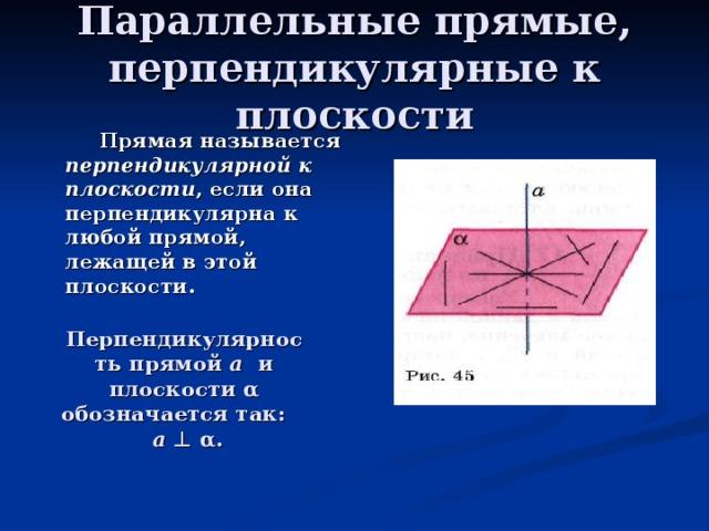 Параллельные прямые, перпендикулярные к плоскости  Прямая называется перпендикулярной к плоскости , если она перпендикулярна к любой прямой, лежащей в этой плоскости. Перпендикулярность прямой a и плоскости α обозначается так: а ⊥ α.