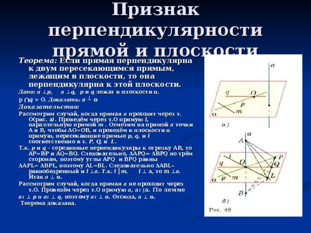 Признак перпендикулярности прямой и плоскости Теорема: Если прямая перпендикулярна к двум пересекающимся прямым, лежащим в плоскости, то она перпендикулярна к этой плоскости. Дано:  а ⊥ р, а ⊥ q , р и q лежат в плоскости α. р  ⋂ q = О. Доказать:  а ┴ α Доказательство: Рассмотрим случай, когда прямая а проходит через т. О(рис. а). Проведём через т.О прямую l , параллельную прямой m . Отметим на прямой а точки А и В, чтобы АО=ОВ, и проведём в плоскости α прямую, пересекающие прямые р, q, и l соответственно в т. Р, Q, и L. Т.к. р и q – серединные перпендикуляры к отрезку АВ, то АР=ВР и АQ=ВQ. Следовательно, ΔАРQ= ΔВРQ по трём сторонам, поэтому углы АРQ и ВРQ равны ΔАРL= ΔВРL, поэтому АL=BL. Следовательно ΔАВL-равнобедренный и l ⊥ а. Т.к. l ║ m, l ⊥ а, то m ⊥ а . Итак а  ⊥ α. Рассмотрим случай, когда прямая а не проходит через т.О. Проведём через т.О прямую а , а 1 ║ а. По лемме а 1  ⊥  р и а 1  ⊥  q, поэтому а 1  ⊥ α. Отсюда, а  ⊥ α.  Теорема доказана.
