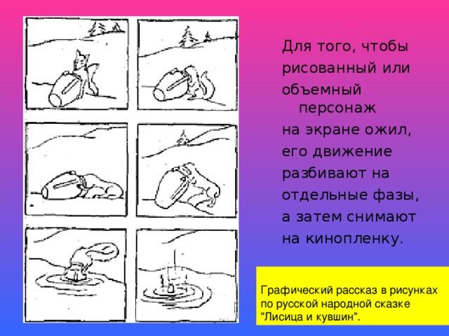 Для того, чтобы рисованный или объемный персонаж на экране ожил, его движение разбивают на отдельные фазы, а затем снимают на кинопленку.  Графический рассказ в рисунках по русской народной сказке