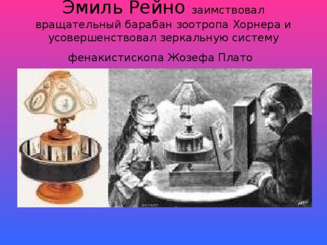 Эмиль Рейно заимствовал вращательный барабан зоотропа Хорнера и усовершенствовал зеркальную систему фенакистископа Жозефа Плато