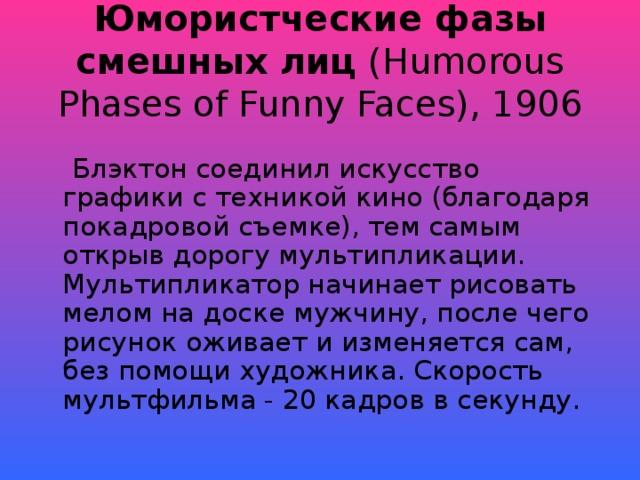 Юмористческие фазы смешных лиц (Humorous Phases of Funny Faces), 1906  Блэктон соединил искусство графики с техникой кино (благодаря покадровой съемке), тем самым открыв дорогу мультипликации. Мультипликатор начинает рисовать мелом на доске мужчину, после чего рисунок оживает и изменяется сам, без помощи художника. Скорость мультфильма - 20 кадров в секунду.
