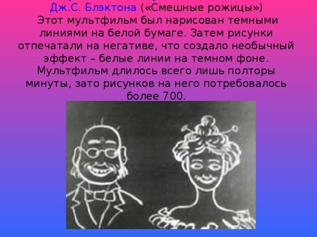 «Юмористические фазы смешных лиц»   Дж.С. Блэктона («Смешные рожицы»)  Этот мультфильм был нарисован темными линиями на белой бумаге. Затем рисунки отпечатали на негативе, что создало необычный эффект – белые линии на темном фоне. Мультфильм длилось всего лишь полторы минуты, зато рисунков на него потребовалось более 700.