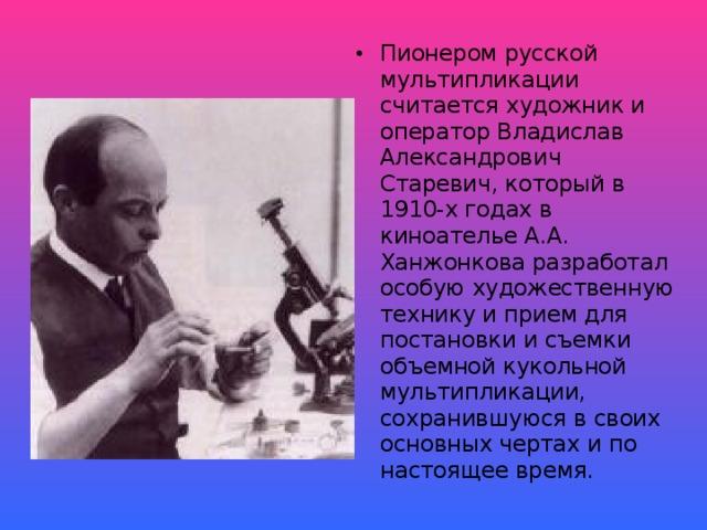 Пионером русской мультипликации считается художник и оператор Владислав Александрович Старевич, который в 1910-х годах в киноателье А.А. Ханжонкова разработал особую художественную технику и прием для постановки и съемки объемной кукольной мультипликации, сохранившуюся в своих основных чертах и по настоящее время.
