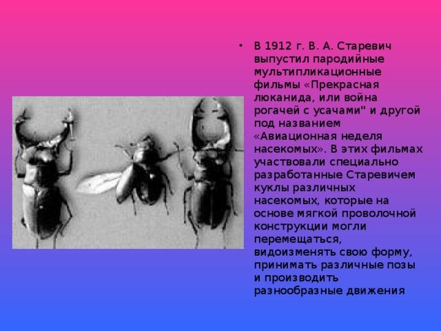 В 1912 г. В. А. Старевич выпустил пародийные мультипликационные фильмы «Прекрасная люканида, или война рогачей с усачами
