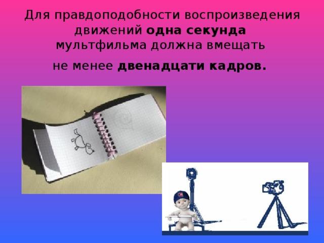 Для правдоподобности воспроизведения движений одна секунда   мультфильма должна вмещать  не менее двенадцати кадров.