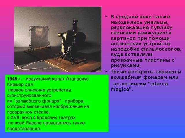 В средние века также находились умельцы, развлекавшие публику сеансами движущихся картинок при помощи оптических устройств наподобие фильмоскопов, куда вставляли прозрачные пластины с рисунками. Такие аппараты называли волшебным фонарем или