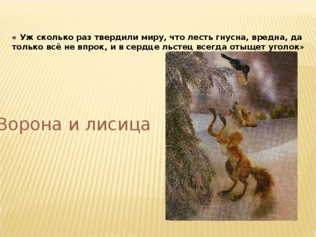« Уж сколько раз твердили миру, что лесть гнусна, вредна, да только всё не впрок, и в сердце льстец всегда отыщет уголок» Ворона и лисица