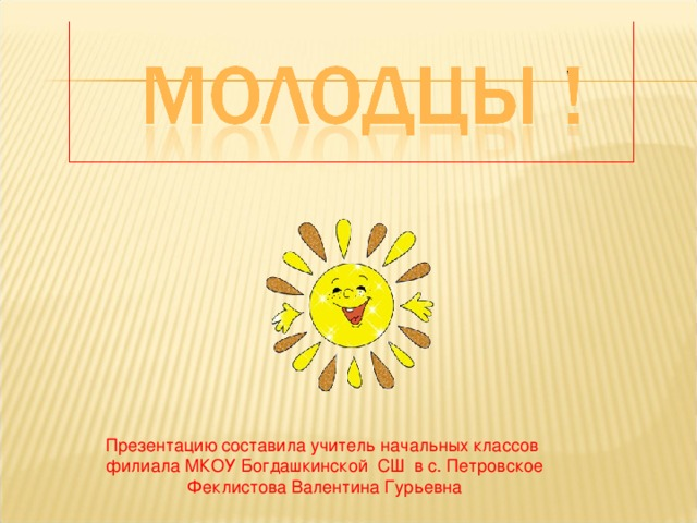 Презентацию составила учитель начальных классов филиала МКОУ Богдашкинской СШ в с. Петровское Феклистова Валентина Гурьевна