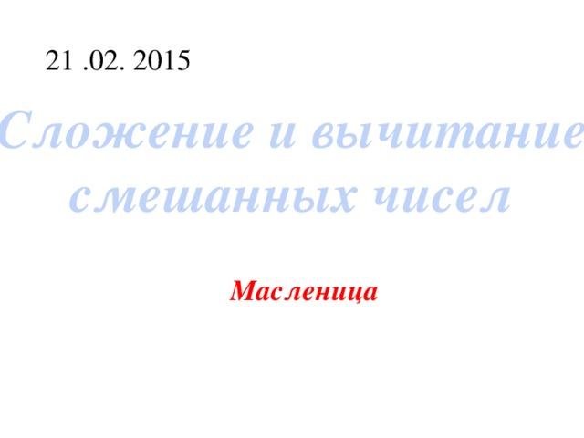 21 .02. 2015 Сложение и вычитание смешанных чисел Масленица