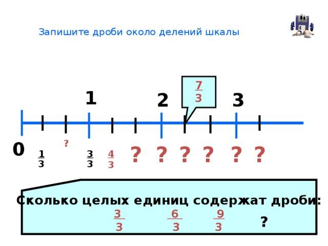 Запишите дроби около делений шкалы   7 3 1 2 3 0 ? ? ? ? ? ? ? 1 3 4 3 3 3 Сколько целых единиц содержат дроби: 3  6  9  3 3 3 ?