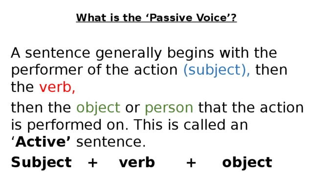 What is the 'Passive Voice'? A sentence generally begins with the performer of the action (subject), then the verb, then the object or person that the action is performed on. This is called an ' Active' sentence. Subject + verb + object John  cleaned  the room.