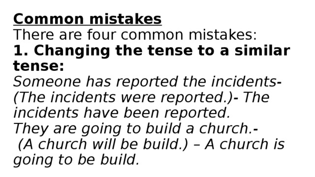 Common mistakes  There are four common mistakes:  1. Changing the tense to a similar tense:  Someone has reported the incidents-  (The incidents were reported.)- The incidents have been reported.  They are going to build a church.-  (A church will be build.) – A church is going to be build.