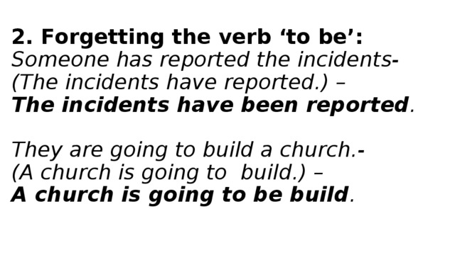 2. Forgetting the verb 'to be':  Someone has reported the incidents-  (The incidents have reported.) –  The incidents have been reported .   They are going to build a church.-  (A church is going to build.) –  A church is going to be build .