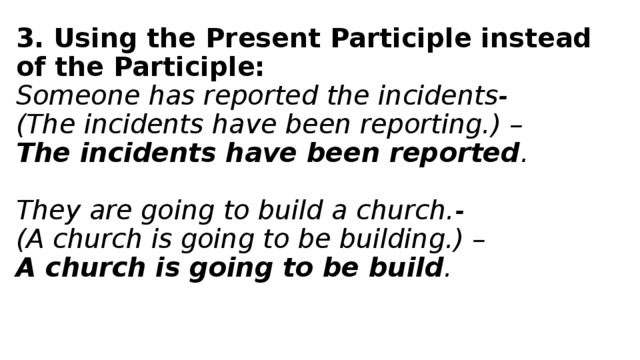 3. Using the Present Participle instead of the Participle:  Someone has reported the incidents-  (The incidents have been reporting.) –  The incidents have been reported .   They are going to build a church.-  (A church is going to be building.) –  A church is going to be build .