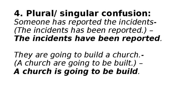 4. Plural/ singular confusion:  Someone has reported the incidents-  (The incidents has been reported.) –  The incidents have been reported .   They are going to build a church.-  (A church are going to be built.) –  A church is going to be build .