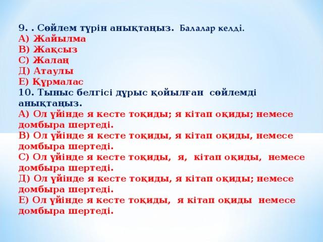 9. . Сөйлем түрін анықтаңыз. Балалар келді. А) Жайылма В) Жақсыз С) Жалаң Д) Атаулы Е) Құрмалас 10. Тыныс белгісі дұрыс қойылған сөйлемді анықтаңыз. А) Ол үйінде я кесте тоқиды; я кітап оқиды; немесе домбыра шертеді. В) Ол үйінде я кесте тоқиды, я кітап оқиды, немесе домбыра шертеді. С) Ол үйінде я кесте тоқиды, я, кітап оқиды, немесе домбыра шертеді. Д) Ол үйінде я кесте тоқиды, я кітап оқиды; немесе домбыра шертеді. Е) Ол үйінде я кесте тоқиды, я кітап оқиды немесе домбыра шертеді.