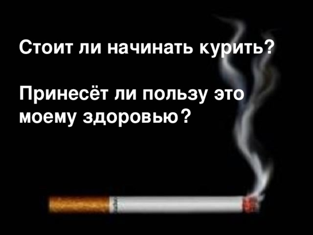 Стоит ли начинать курить?   Принесёт ли пользу это моему здоровью?