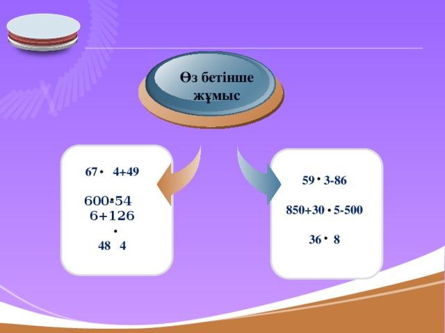 Өз бетінше жұмыс   67 4+49  600-54 6+126  48 4        59 3-86  850+30 5-500  36 8