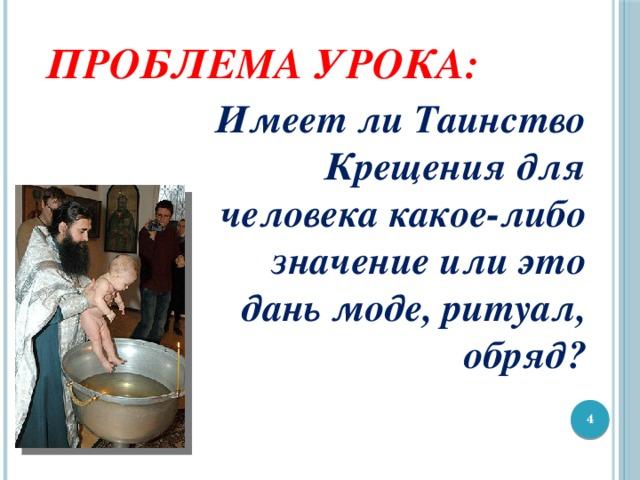 Проблема урока: Имеет ли Таинство Крещения для человека какое-либо значение или это дань моде, ритуал, обряд?