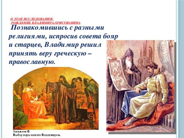 II этап исследования:  Рождение Владимира-христианина    Познакомившись с разными религиями, испросив совета бояр и старцев, Владимир решил принять веру греческую – православную. 8