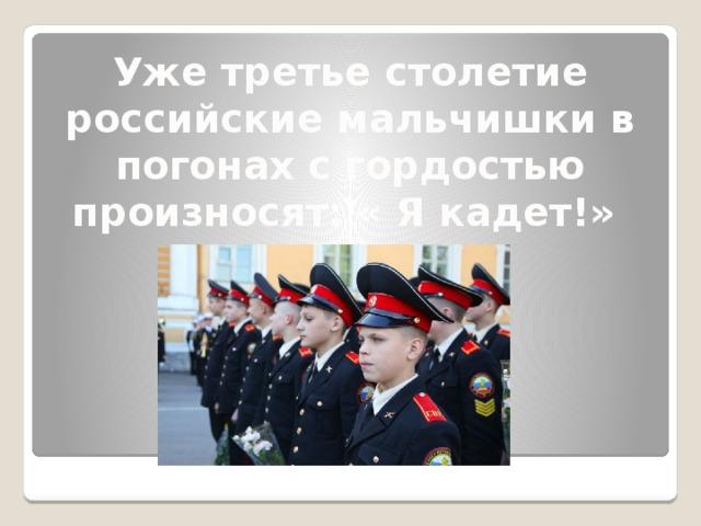 Уже третье столетие российские мальчишки в погонах с гордостью произносят: « Я кадет!»