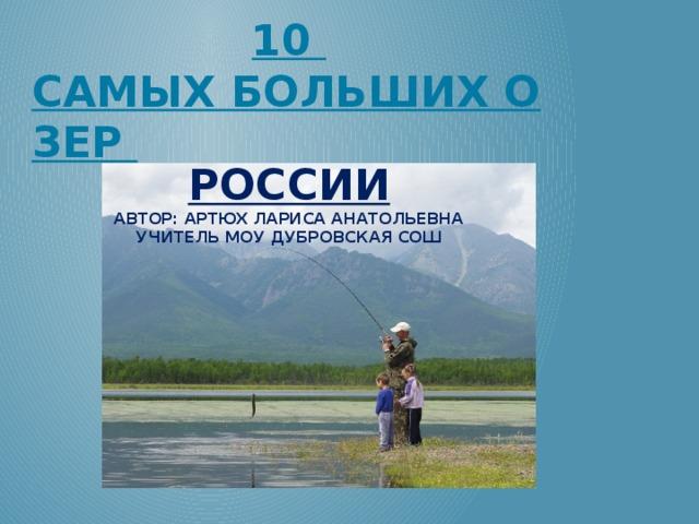 10 самых больших озер России Автор: Артюх Лариса Анатольевна учитель МОУ Дубровская СОШ