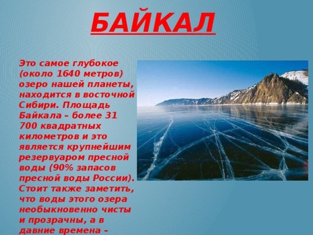 Байкал Это самое глубокое (около 1640 метров) озеро нашей планеты, находится в восточной Сибири. Площадь Байкала – более 31 700 квадратных километров и это является крупнейшим резервуаром пресной воды (90% запасов пресной воды России). Стоит также заметить, что воды этого озера необыкновенно чисты и прозрачны, а в давние времена – считались целебными.