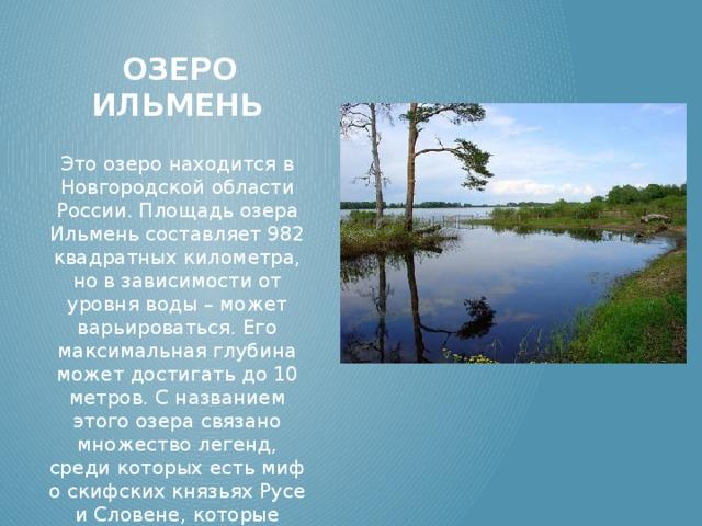 Озеро Ильмень Это озеро находится в Новгородской области России. Площадь озера Ильмень составляет 982 квадратных километра, но в зависимости от уровня воды – может варьироваться. Его максимальная глубина может достигать до 10 метров. С названием этого озера связано множество легенд, среди которых есть миф о скифских князьях Русе и Словене, которые назвали это озеро в честь своей сестры – Илмеры.