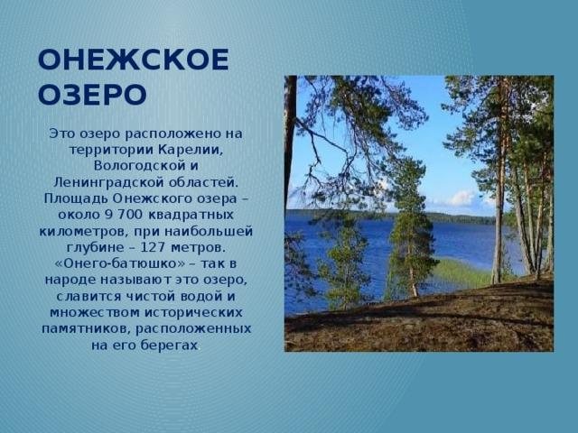 Онежское озеро Это озеро расположено на территории Карелии, Вологодской и Ленинградской областей. Площадь Онежского озера – около 9 700 квадратных километров, при наибольшей глубине – 127 метров. «Онего-батюшко» – так в народе называют это озеро, славится чистой водой и множеством исторических памятников, расположенных на его берегах .