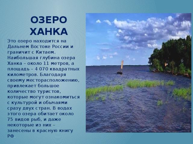 Озеро Ханка Это озеро находится на Дальнем Востоке России и граничит с Китаем. Наибольшая глубина озера Ханка – около 11 метров, а площадь – 4 070 квадратных километров. Благодаря своему месторасположению, привлекает большое количество туристов, которые могут ознакомиться с культурой и обычаями сразу двух стран. В водах этого озера обитает около 75 видов рыб, и даже некоторые из них – занесены в красную книгу РФ .